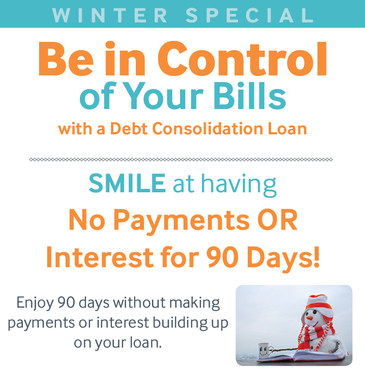 Winter Special! Be in Control of Your Bills with a Debt Consolidation Loan     SMILE at having No Payments OR Interest for 90 Days! Enjoy 90 days without making payments or interest building up on your loan.